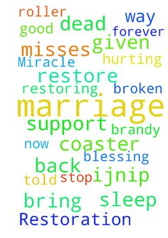 Marriage Restoration Miracle -  Please bring her back Lord. Thank you that she told me she loves and misses me. Thank you�for calling me to stand for my marriage. Thank you for all of those that have prayed and given support to me. Thank you for restoring my marriage. Please stop this roller coaster now and make a way Lord forever. Please bless Brandy with good sleep. Thank you for blessing her with the job she wanted.�Please restore all broken, dead, hurting marriages. IJNIP Amen  Posted…