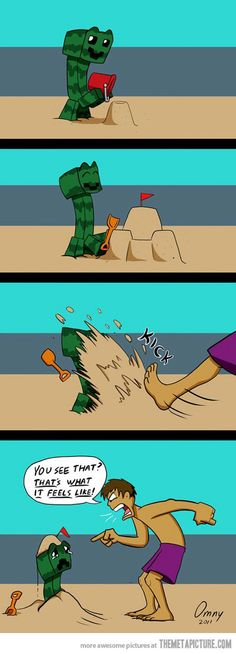 I feel so bad for that poor creeper.:( no really I do. I know I am a sad individual. DON'T JUDGE ME!!!! LOLZ<---- dude I would totally kick down their sand castle *evil grin* I'm tsundere sorry