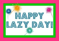 Today Will Be A Lazy Day :)