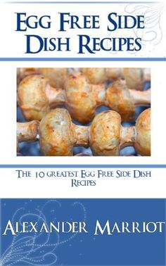 Egg Free Side Dish Recipes: The 10 Greatest Egg Free Side Dish Recipes Ever ~ Kindle Purchase Price: $2.99 Prime Members: $FREE$ (borrow for free from your Kindle)