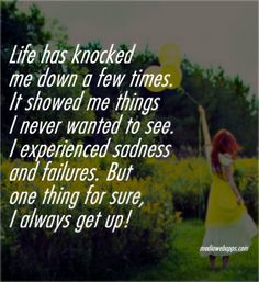 Life has knocked me down a few times. It showed me things I never wanted to see. I experienced sadness and failures. But one thing for sure, I always get up! #Quotes