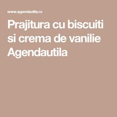 Prajitura cu biscuiti si crema de vanilie Agendautila