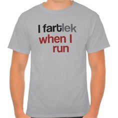 #Workout                                        I FARTlek when I Run © - Funny FARTlek Tshirt                   ©  I FARTlek when I Run - Funny Fartlek Slogan. Fartlek - a running training regimen that sometimes gets the giggles because of its name!  A Variety of Runners like to Fartlek - such as Cross Country, Half Marathoners, 5k, 10k, 26.2 milers, Track and Field Athletes and more!   A humorous Running saying.