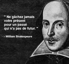 Ne gâchez jamais votre présent pour un passé qui n'a pas de futur. - William Shakespeare