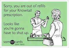 Sorry, you are out of refills for your Knowitall prescription. Looks like you're gonna have to shut up.