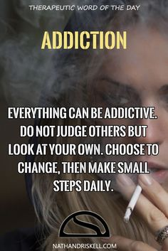 Everything can be addictive. Do not judge others but look at your own. Choose to change, then make small steps daily.