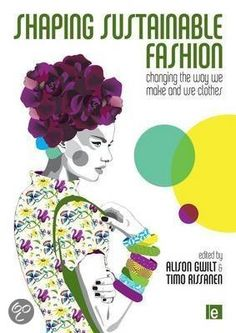 Shaping Sustainable Fashion: Changing The Way We Make and Use Clothes - Alison Gwilt and Timo Rissanen