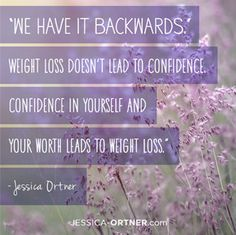 We have it backwards. Weight loss doesnt lead to confidence. Confidence in yourself and your worth leads to weight loss. - Jessica Ortner