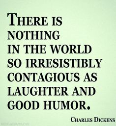There is nothing in the world so irresistibly contagious as laughter and good humor. ~Charles Dickens