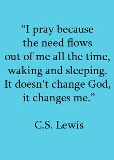 """I pray because the need flows out of me all the time, walking and sleeping.  It doesn't change God, it changes me.""  C.S. Lewis"