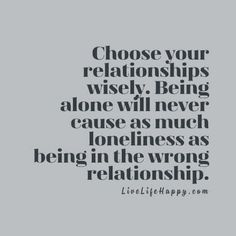 Choose your relationships wisely. Being alone will never cause as much loneliness as being in the wrong relationship. livelifehappy.com