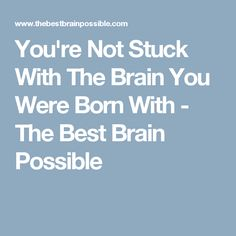 You're Not Stuck With The Brain You Were Born With - The Best Brain Possible