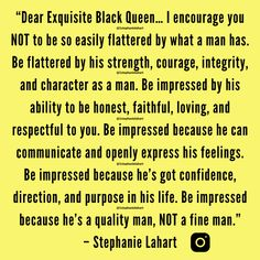 """Dear Exquisite Black Queen… I encourage you NOT to be so easily flattered by what a man has. Be flattered by his strength, courage, integrity, and character as a man. Be impressed by his ability to be honest, faithful, loving, and respectful to you. Be impressed because he can communicate and openly express his feelings. Be impressed because he's got confidence, direction, and purpose in his life. Be impressed because he's a quality man, NOT a fine man."" – Stephanie Lahart 