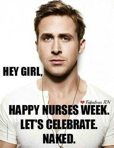 Hey Girl, Happy Nurses Week. Let's celebrate. Naked. Nurse humor. Nursing funny. Registered Nurses. RN. Ryan Gosling meme. Hey Girl meme. Fabulous RN.
