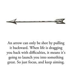 An arrow can only be shot by pulling it backward. When life is dragging you back with difficulties, it means it's going to launch you into something great. So just focus, and keep aiming. #quote #inspiration