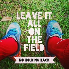 Leave it all on the field. No holding back.