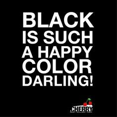 Cherry , Black is Such a Happy Color Darling!!