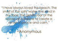 """""""I have always loved the beach: The smell of the salty water, the wind in my face, the gentle roar of the waves all combine to create a sense of peace and calm."""" ~Anonymous"""