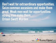 Don't wait for extraordinary opportunities. Seize common occasions and make them great. Weak men wait for opportunities; strong men make them. Orison Swett Marden