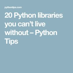20 Python libraries you can't live without – Python Tips