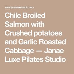 Chile Broiled Salmon with Crushed potatoes and Garlic Roasted Cabbage — Janae Luxe Pilates Studio