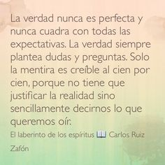 La verdad nunca es perfecta y nunca cuadra con todas las expectativas. La verdad siempre plantea dudas y preguntas. Solo la mentira es creíble al cien por cien, porque no tiene que justificar la realidad sino sencillamente decirnos lo que queremos oír. El laberinto de los espíritus  Carlos Ruiz Zafón