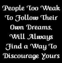 People too weak to follow their own dreams, will always find a way to discourage yours.