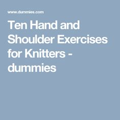 Ten Hand and Shoulder Exercises for Knitters - dummies