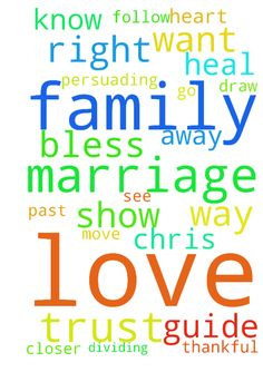 Lord thank you for my family. Please bless my family -  Lord thank you for my family. Please bless my family and my marriage. Please heal our marriage and make our love stronger. I pray that you will draw Chris and I closer to you, Lord. Help us to love you and each other the way you love us. Please guide us in the right direction and help us not to do wrong. Jesus I pray that you will guide Chris away from anyone that is against our marriage and dividing us or persuading him against us. I…