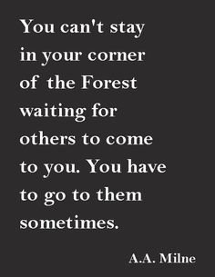 """""""You can't stay in your corner of the Forest waiting for others to come to you. You have to go to them sometimes."""" ― A.A. Milne"""