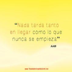 """""""Nada tarda tanto en llegar como lo que nunca se empieza"""" Alain #quotes #Frases #FrasesDeMarketing #FrasesCelebres #Emprendedores #Emprender"""