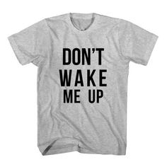 T-Shirt Don't Wake Me Up unisex mens womens S, M, L, XL, 2XL color grey and white. Tumblr t-shirt free shipping USA and worldwide.