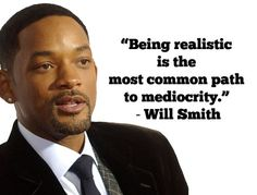 """""""Being realistic is the most common path to mediocrity."""" - Will Smith."""