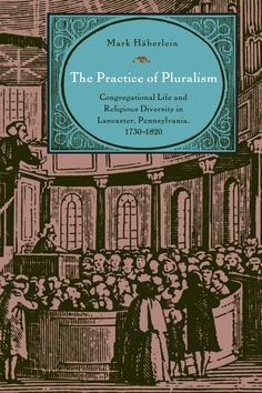 THE PRACTICE OF PLURALISM: CONGREGATIONAL LIFE AND RELIGIOUS DIVERSITY IN LANCASTER, PENNSYLVANIA, 1730–1820 by Mark Häberlein: http://www.psupress.org/books/titles/978-0-271-03521-5.html **New in paperback**