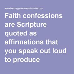 Faith confessions are Scripture quoted as affirmations that you speak out loud to produce miracles!