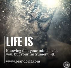 Life is: knowing that your mind is not you, but your instrument.   www.jeandorff.com  #consciousness #empowerment #healthyliving #bodyandmind #holisticliving #lifecoach #jeandorff