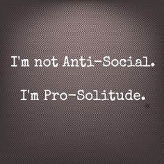 Maybe a little anti-social too...