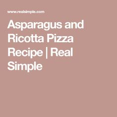 Asparagus and Ricotta Pizza Recipe | Real Simple