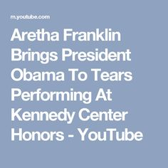 Aretha Franklin Brings President Obama To Tears Performing At Kennedy Center Honors - YouTube