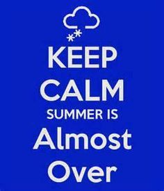 Keep calm, summer is almost over!