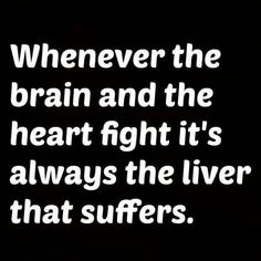 Whenever the brain and the heart fight it's always the liver that suffers