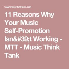 11 Reasons Why Your Music Self-Promotion Isn'tWorking - MTT - Music Think Tank