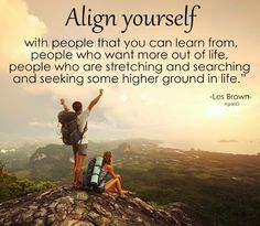 Align Yourself With People That You can Learn From, People Who want More Out of Life. People Who Are Stretching And Searching And seeking some Higher ground in Life.