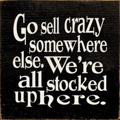 Go sell crazy somewhere else