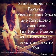 "Stop #looking for a #partner. Focus on your #goals and #rebuilding your #life. The right person will eventually find their way to you."" ~ #RobertTew"