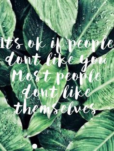 It's OK for the people don't like you. Most people don't like themselves.