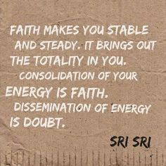 """""""Faith makes you stable and steady. It brings out the totality in you. Consolidation of your energy is faith. Dissemination of energy is doubt."""" - Sri Sri Ravi Shankar"""