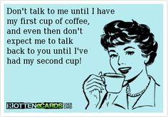 Don't talk to me until I have my first cup of coffee , and even then don't expect me to talk back to you until I've had my second cup!