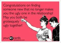 Congratulations on finding someone new that no longer makes you the ugly one in the relationship! May you both be grotesquely ugly together!