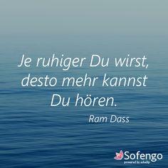 Je ruhiger Du wirst, desto mehr kannst Du hören. Ram Dass